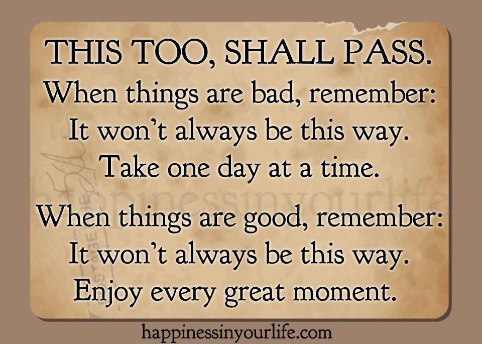 This too, shall pass When things are bad, remember It