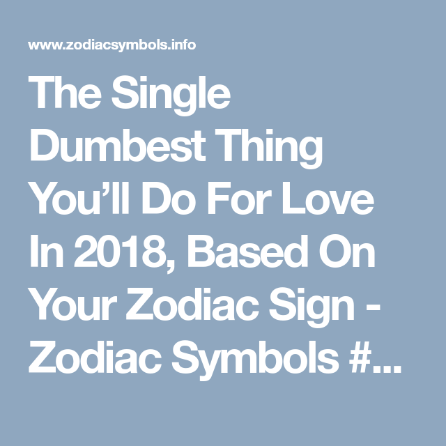 The Single Dumbest Thing You Ll Do For Love According To Your Zodiac Sign With Images Zodiac Signs Dumb And Dumber Zodiac