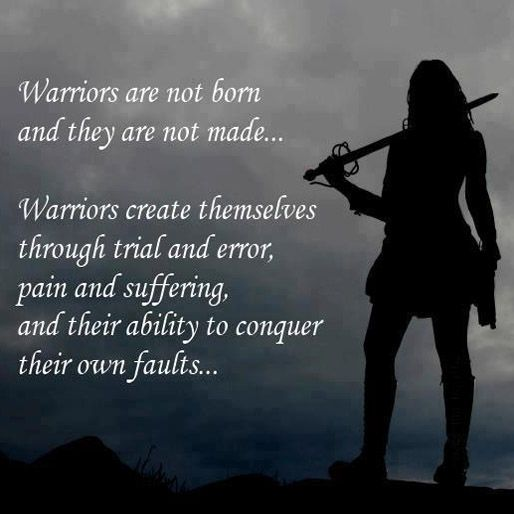 Warriors create themselves through trail and error, pain and suffering, and their ability to conquer their own faults.