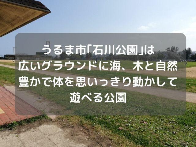 休日は公園に行くのにハマっている我が家が車を走らせてついたのが、うるま市にある「石川公園」。初めて名前を聞いたのでネットで調べるものの特に詳しい情報がなく、一体どんな公園なのか気になったので行ってきました。