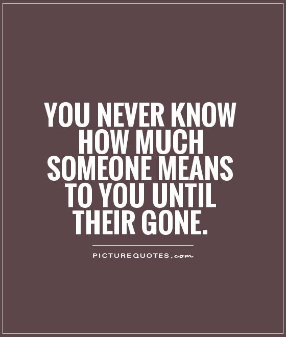 You Never Know How Much Someone Means To You Until Their Gone