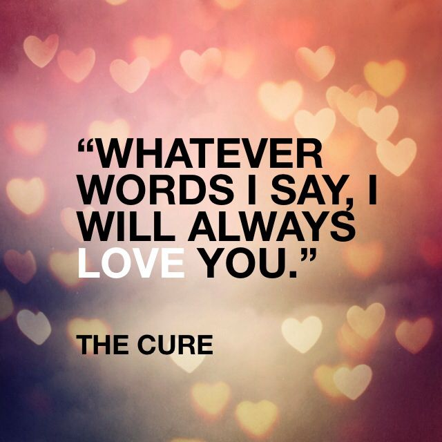 I Will Always Love You No Matter How I Act No Matter What I Say I Ll Love You Forever The Cure Love Song The Cure Lyrics Lyric Shirts