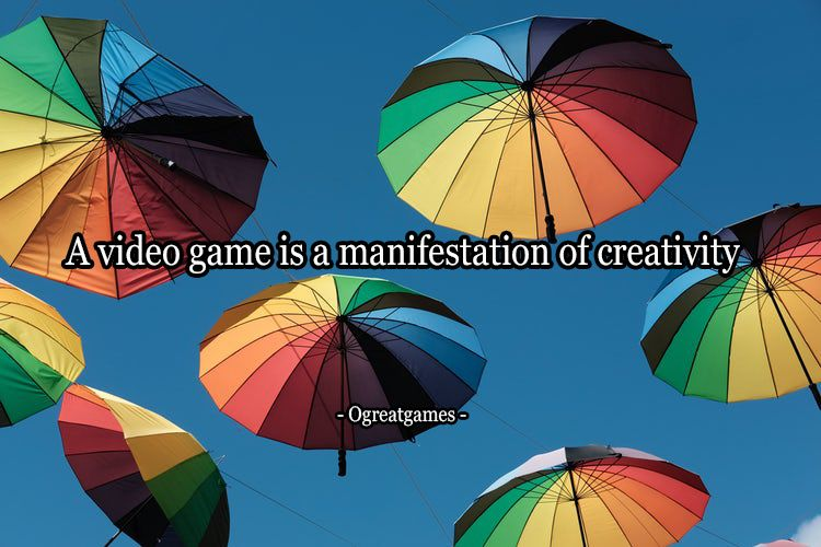 A video game is a manifestation of creativity - Ogreatgames