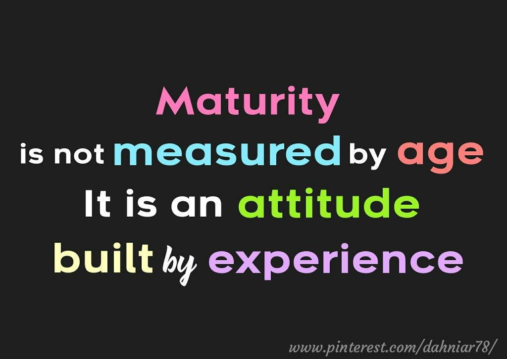 Maturity Is Not Measured By Age It Is An Attitude Built By Experience