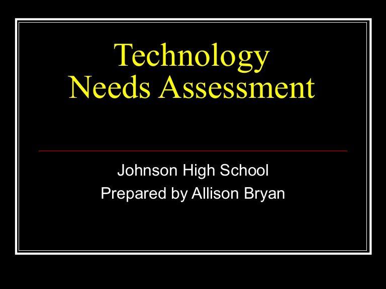Technology Needs Assessment Johnson High School Prepared by - needs assessment