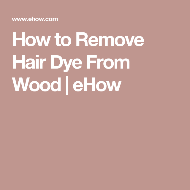 How To Remove Hair Dye From Wood Hunker How To Remove Rust Hair Dye Removal Sticker Removal