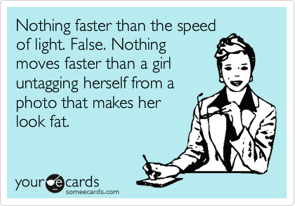 Nothing faster than the speed of light. False. Nothing moves faster than a girl untagging herself from a photo that makes her look fat.  @Kate McGraw  @Amy Lott  @Shannon Sieber  There really is an ecard for that!