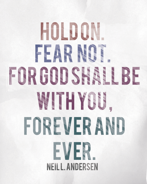 """Hold on. Fear not. For God shall be with you, forever and ever."" Neil L. Anderson"