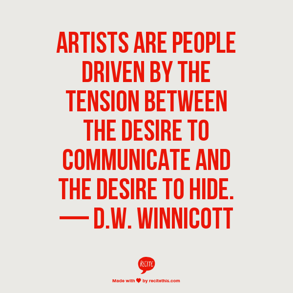 Artists are people driven by the tension between the desire to communicate and the desire to hide. And who isn't?