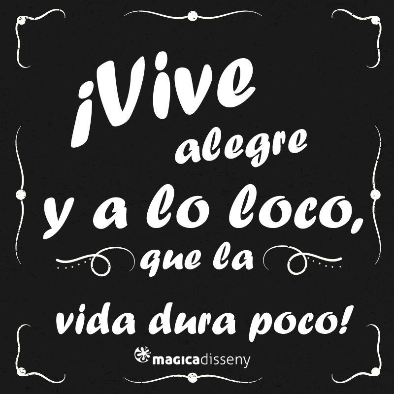 Vive Alegre Y A Lo Loco Que La Vida Dura Poco Frases