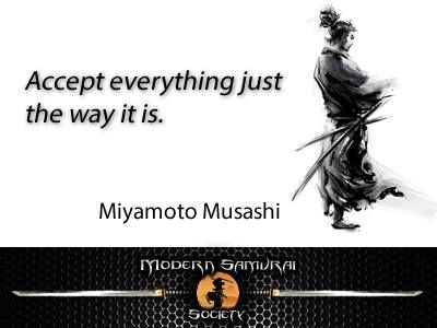 """""""Accept everything just the way it is."""" – Miyamoto Musashi"""
