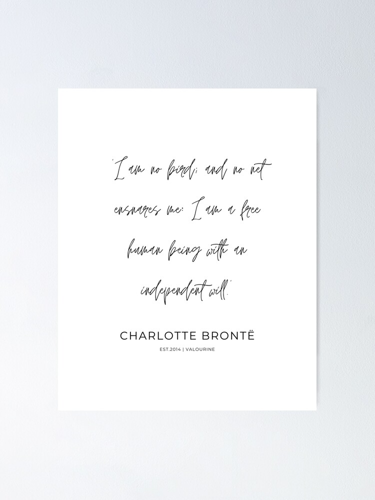 12 | Charlotte Bronte Quotes | 210226 |I am no bird; and no net ensnares me: I am a free human being with an independent will. Poster by QuotesGalore