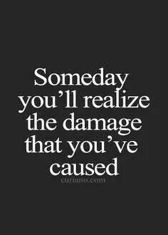 Someday Youll Realize The Damage That Youve Caused Us Quotes