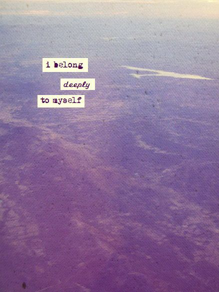 I Belong Deeply To Myself ☼ I Am A Lover Without A Lover. I Am Lovely And  Lonely And I Belong Deeply To Myself.