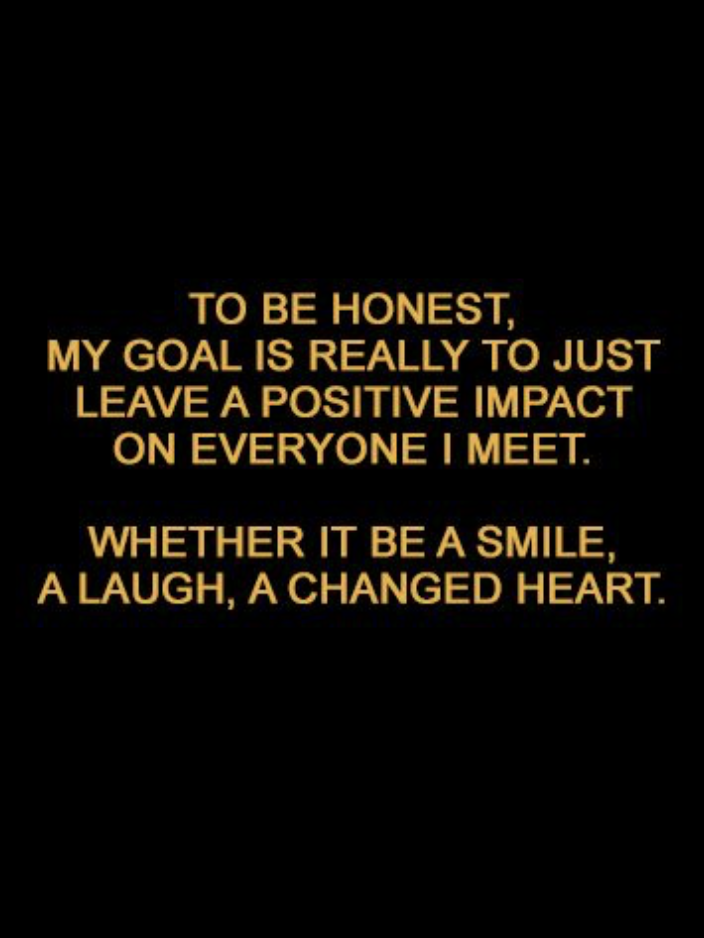 To Be Honest My Goal Is Really Just Leave A Positive Impact On Everyone I Meet Whether It Smile Laugh Or Changed Heart