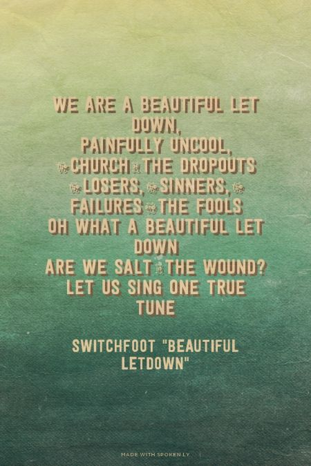 "We are a beautiful let down,<br>Painfully uncool,<br>The church of the dropouts<br>The losers, the sinners, the failures and the fools<br>Oh what a beautiful let down<br>Are we salt in the wound?<br>Let us sing one true tune - Switchfoot ""Beautiful Letdown"""