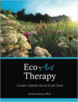 Eco Art Therapy Creative Activities That Let Earth Teach Dr Theresa Sweeney Ph D 9780615901473 Ama Art Therapy Activities Art Therapy Creative Activities