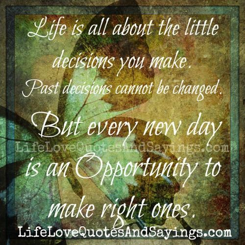 """Making The Right Decision In Life Quotes: """"Life Is All About The Little Decisions You Make. Past"""