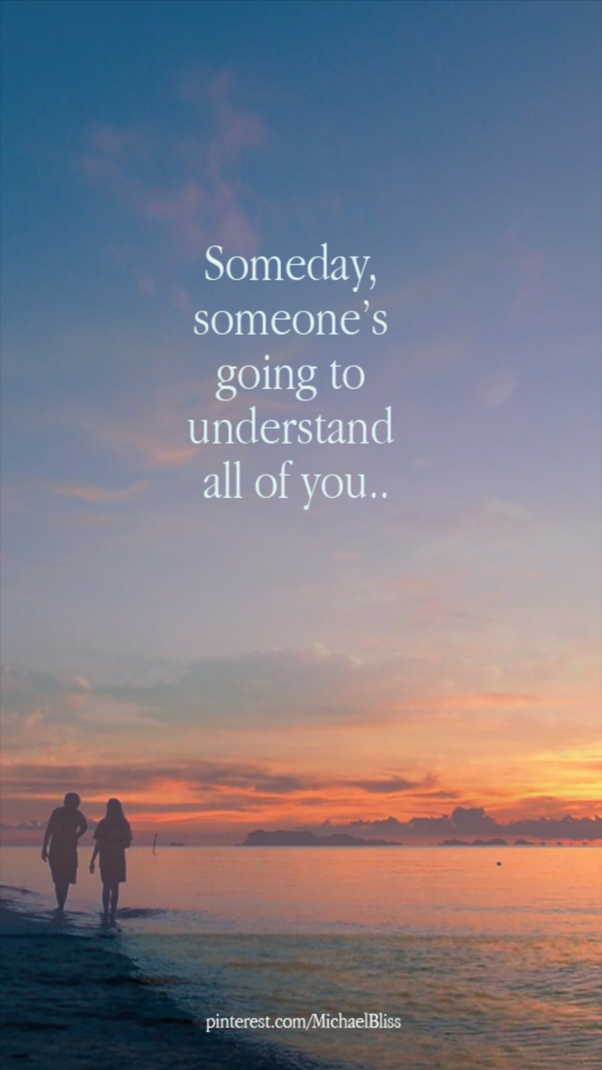 Someday, someone's going to understand all of you
