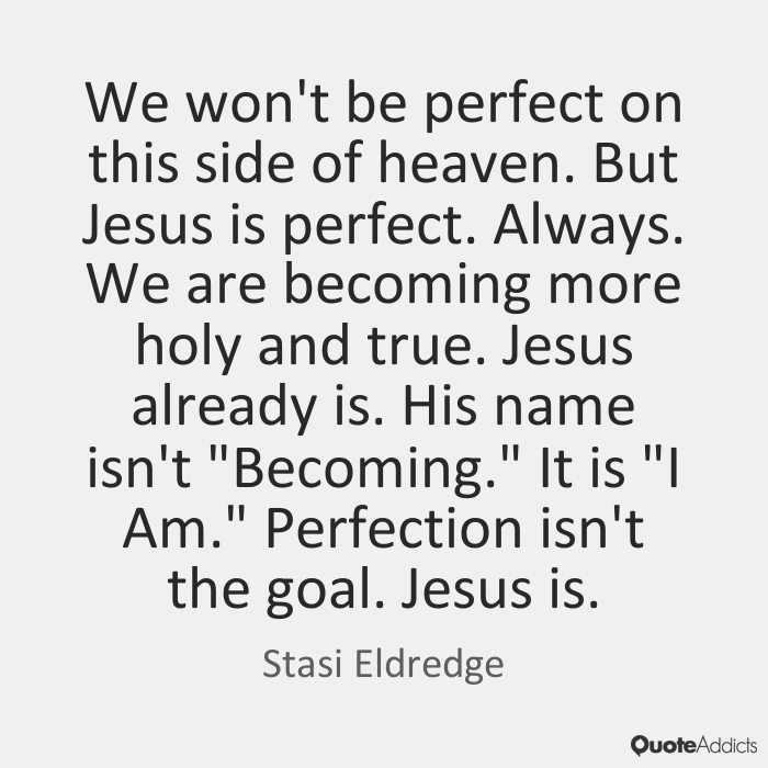 We won't be perfect on this side of heaven. But Jesus is perfect. Always. We are becoming more holy and true. Jesus already is. His name isn't