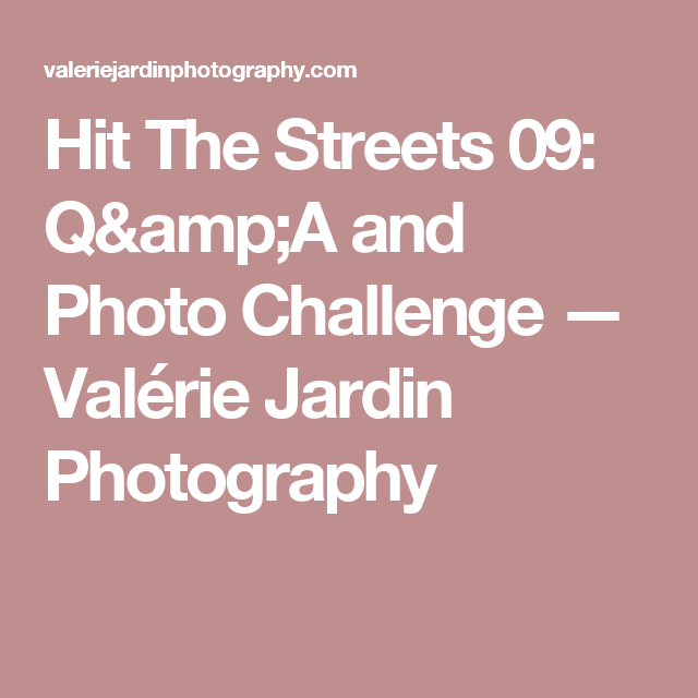 Hit The Streets 09: Q&A and Photo Challenge — Valérie Jardin Photography