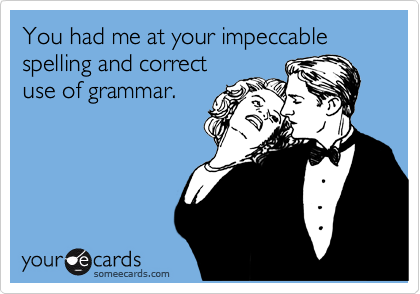 you had me (grammar,spelling,love). I correct you because I care. Don't get all upset.