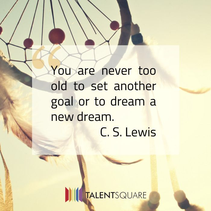 """You are never too old to set another goal or to dream a new dream."""