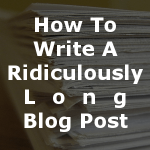 How To Write A Ridiculously Long Blog Post. | marcguberti.com