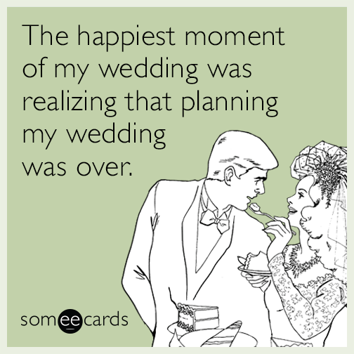 The Happiest Moment Of My Wedding Was Realizing That Planning My Wedding Was Over Wedding Planning Stress Wedding Planning Quotes Wedding Planning Memes