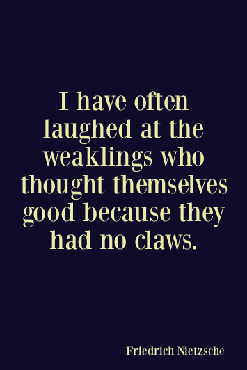 I Have Often Laughed At The Weaklings Who Thought Themselves Good Because They Had No Claws Friedrich Nietsche Be Nietzsche Quotes Nietzsche Wisdom Quotes