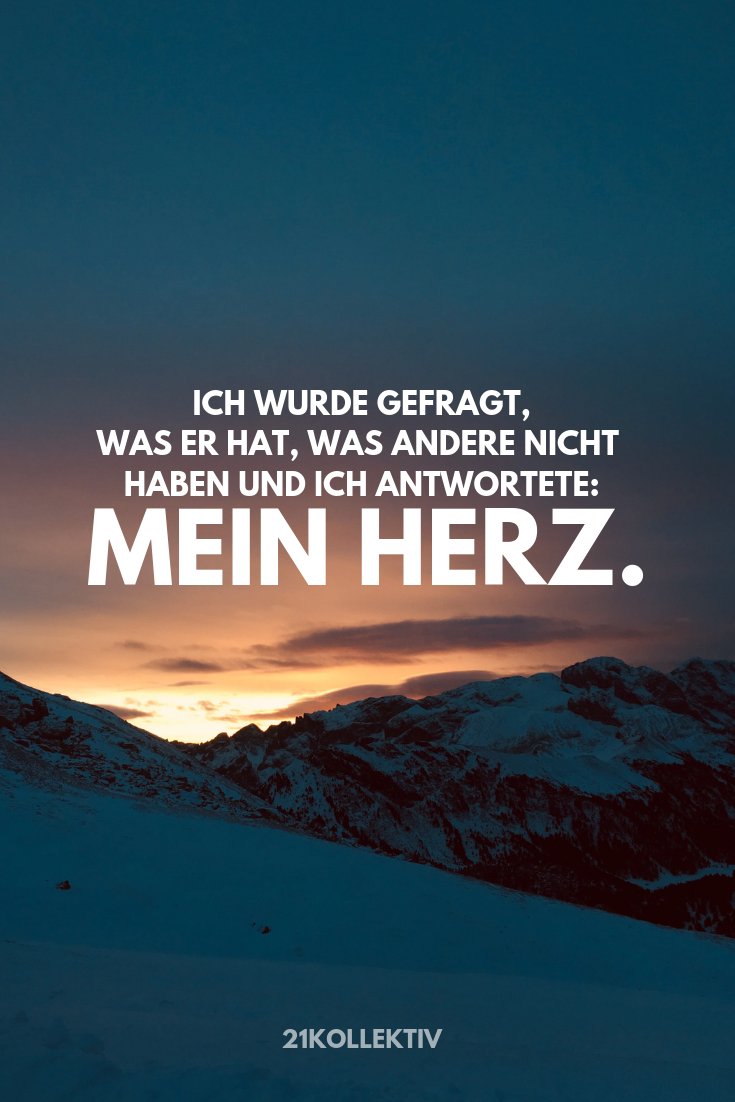 I was asked what he has, what others do not have and I answered: My dear . Ich wurde gefragt, was er hat, was andere nicht haben und ich antwortete: Mein H… I was asked what he has, what others do not have and I answered: my heart.