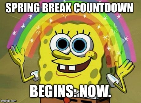 18 Spring Break Memes For Those Who Get Time Off And Those Who Wish They Did Imagination Spongebob Spongebob Quotes Spongebob Memes