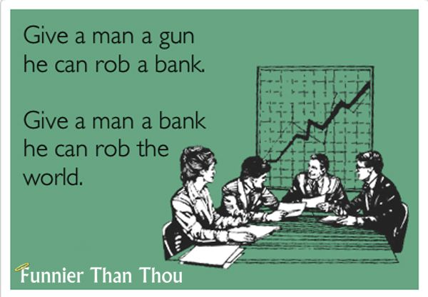 Give a man a gun, he can rob a bank. Give a man a bank, he can rob the world
