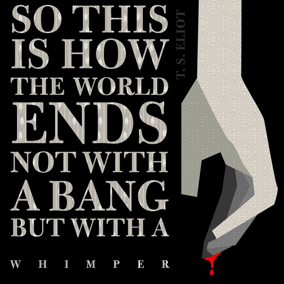 """""""So this is how the world ends not with a bang but with a whimper."""" - T. S. Eliot"""