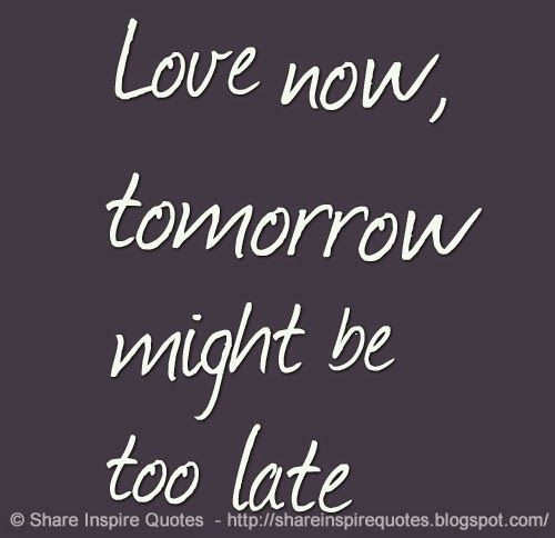 Love Now Tomorrow Might Be Too Late Share Inspire Quotes Inspiring Quotes Love Quotes Funny 14029251368k4ng Jpg 500 484