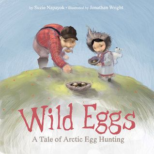 Wild Eggs: A Tale of Arctic Egg Collecting by Suzie Napayok-Short, illustrated by Jonathan Wright