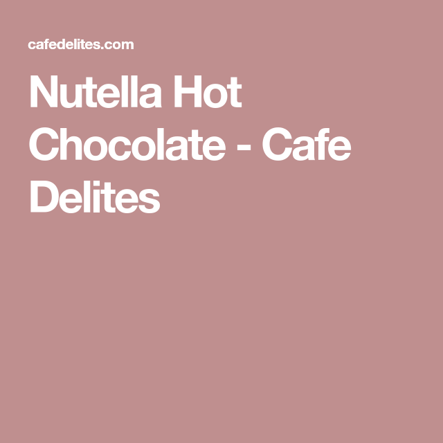Nutella Hot Chocolate - Cafe Delites