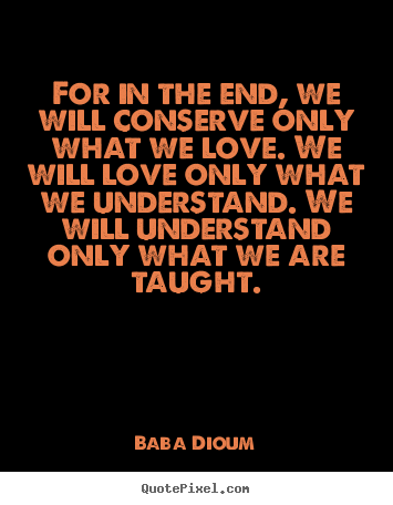 Great Quotes For In The End We Will Conserve Only What We Love