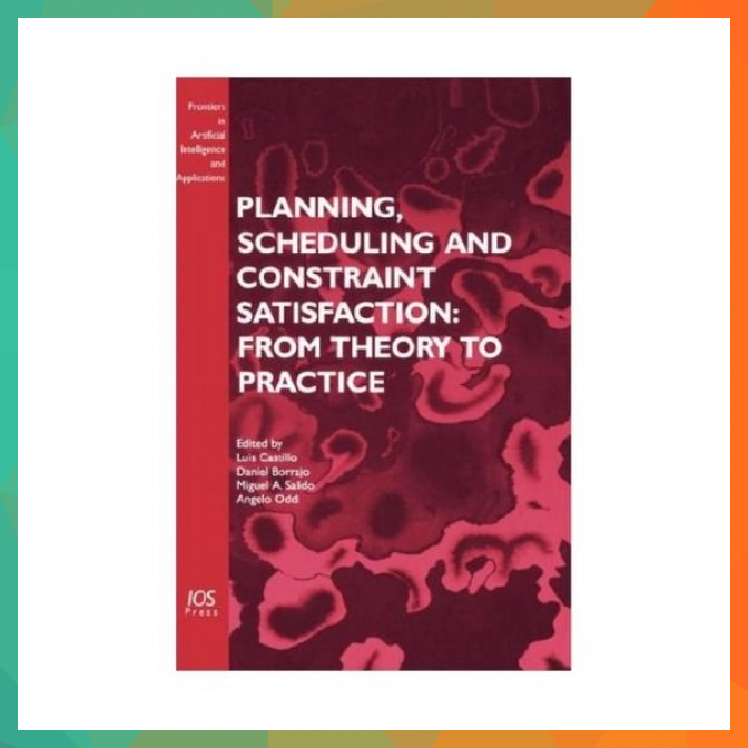 Planning Scheduling And Constraint Satisfaction From Theory To Practice Frontiers In Artificial Intelligence And Applicationsbr applications