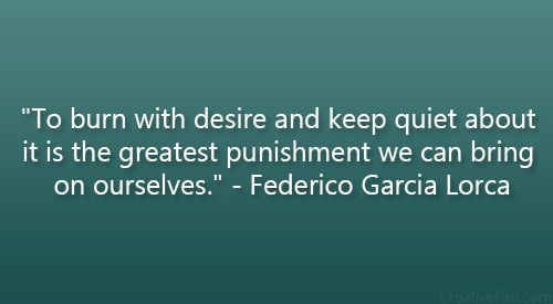 """To burn with desire and keep quiet about it is the greatest punishment we can bring on ourselves."" – Federico Garcia Lorca"
