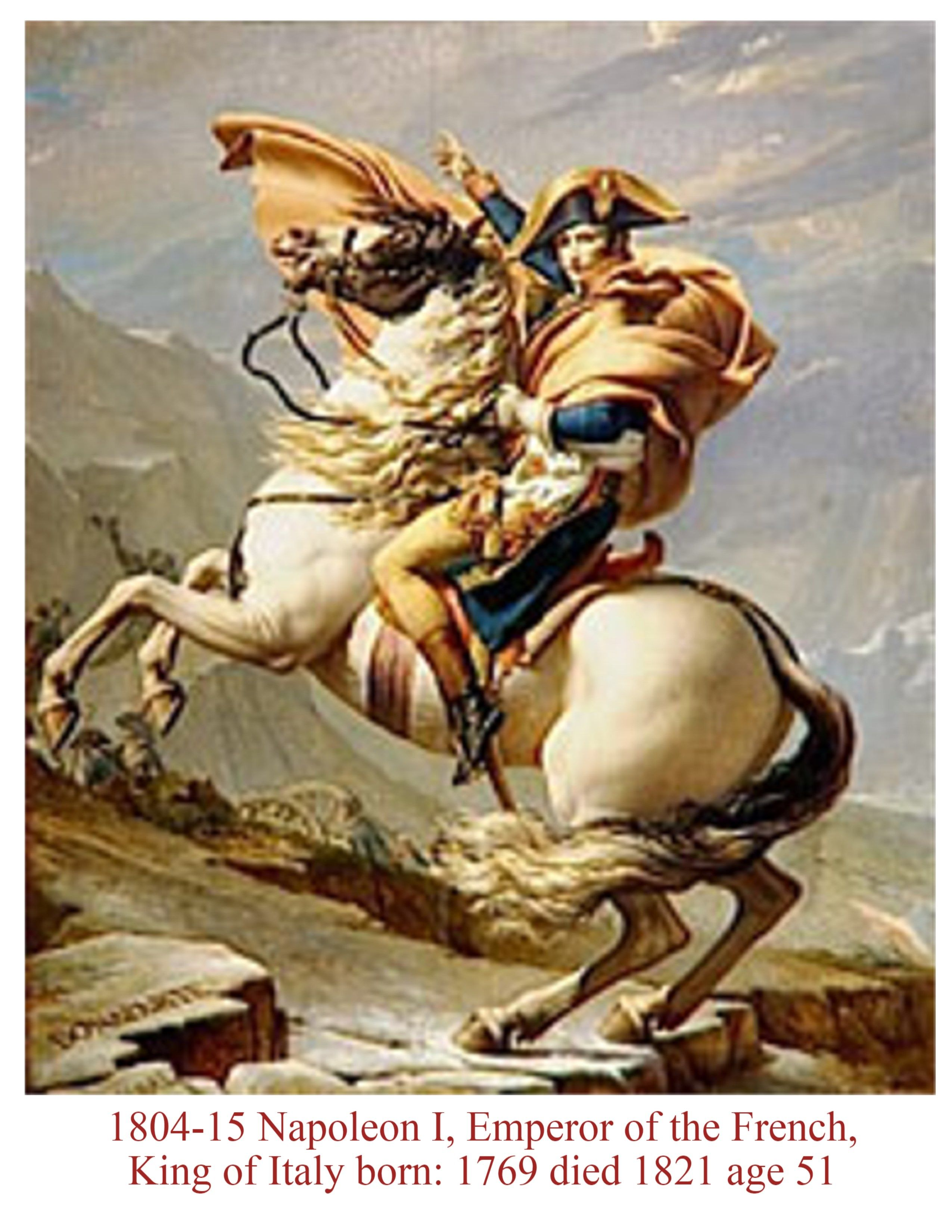 Napoleon, Emperor of the French 1804-1814 and again March 1815-June 1815 King of Italy 1805-1814 Time of the French Revolution and wars in Europe.Napoleonic Code influence civil law Worldwide. His personality was slightly Manic Depressive. At one point he felt he could do no wrong,the true leader of the World. Off and on he was barely able to handle the crisis he faced.  Yet; Note:  He was a brilliant general, and was able to inspired men to do the impossible.