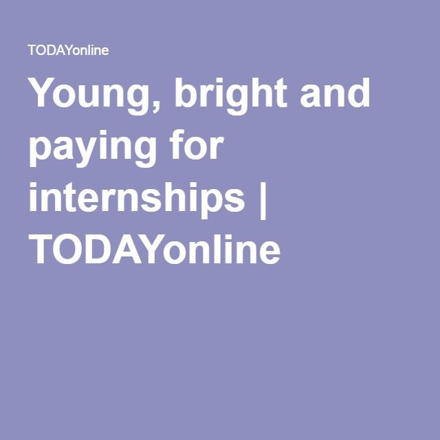 Young, bright and paying for internships | TODAYonline