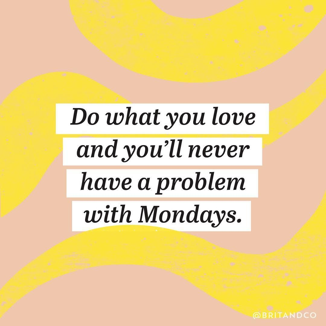 Do what you love and you'll never have a problem with Mondays.