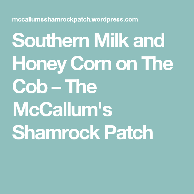 Southern Milk and Honey Corn on The Cob – The McCallum's Shamrock Patch