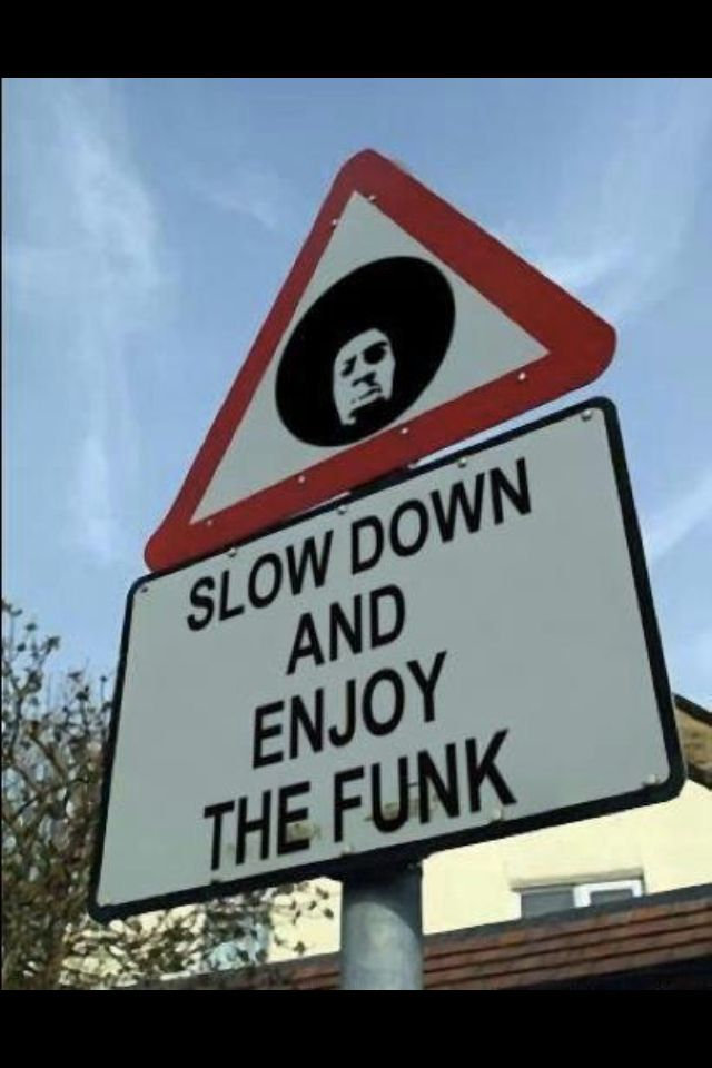 "Word to the wise:--> ""Slow Down and Enjoy The Funk!"""