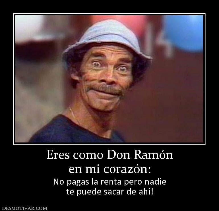 Desmotivaciones Eres Como Don Ramon En Mi Corazon No Pagas La Renta Pero Nadie Te Puede Sacar De Ahi Funny Quotes Smile Word Humor
