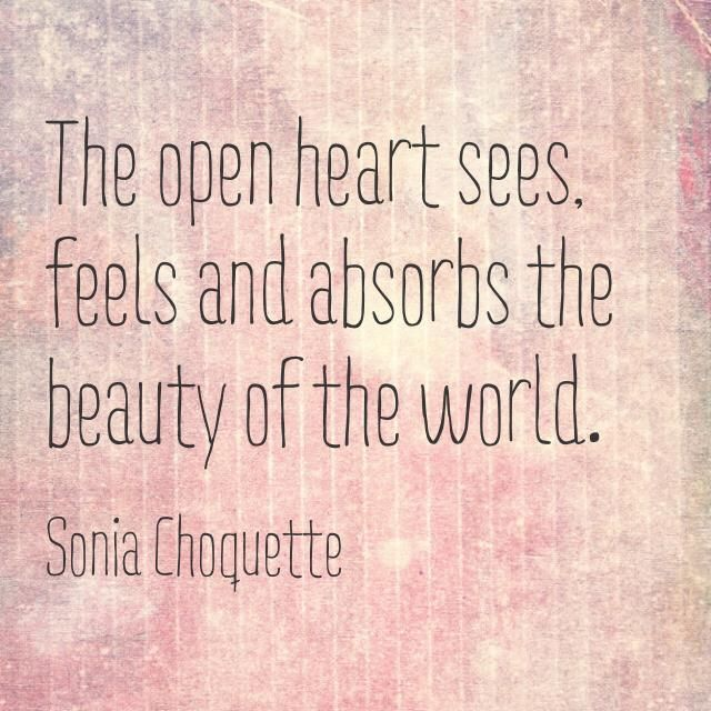 The Open Heart Sees Feels And Absorbs The Beauty Of The World Open Heart Quotes Deep Thoughts Super Quotes