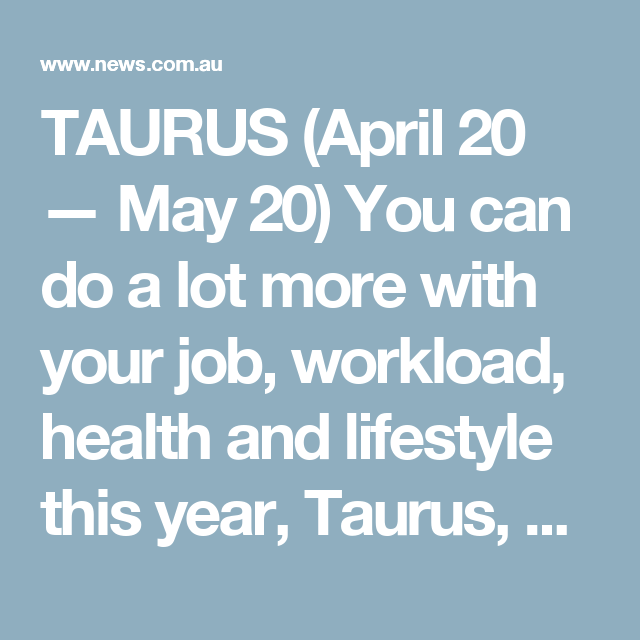 TAURUS (April 20 — May 20) You can do a lot more with your job, workload, health and lifestyle this year, Taurus, as you'll stumble across opportunities to expand your ideas and pursue promising new options and setups. If your current job situation is not right for you, there will be a wonderful chance to change it by October. If you are basically happy, expect promotion, workplace improvements or other benefits, like special advantages or business trips. Some great fitness, medical, healing…
