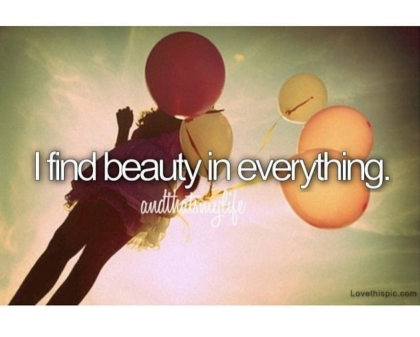 I Find Beauty In Everything Quotes Life Quotes Quote Life Quote