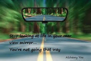 Stop Looking At Life In Your Rear View Mirror Beginning Anew